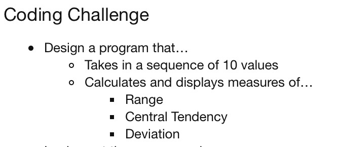 Coding Challenge Design a program that... o Takes in a sequence of 10 values o Calculates and displays measures of... Range -