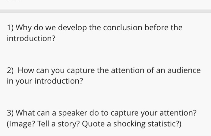 1) Why do we develop the conclusion before the introduction? 2) How can you capture the attention of an audience in your introduction? 3) What can a speaker do to capture your attention? (Image? Tell a story? Quote a shocking statistic?)