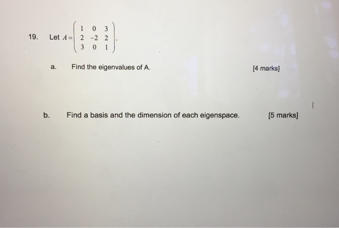 1 0 3 19 Let A 2 2 2 3 0 1 a. Find the eigenvalues of A. b. Find a basis and the dimension of each eigenspace. [4 marks] 15 marks]