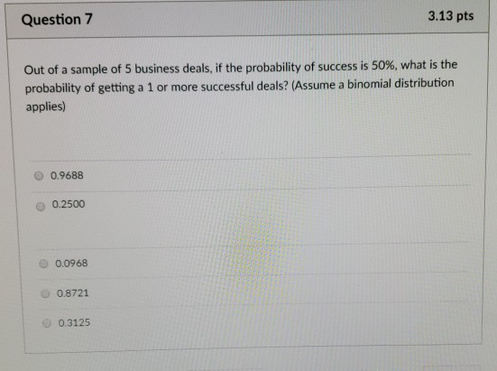 Question 7 3.13 pts | Out of a sample of 5 business deals, if the