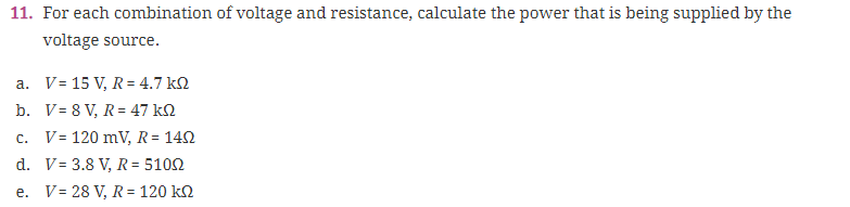 For each combination of voltage and resistance, calculate the power that is being supplied by the voltage source. 11. a. V: 15 V, 4.7 kΩ c. V: 120 mV, R-14Ω