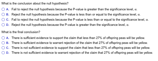What is the conclusion about the null hypothesis? O A. Fail to reject the null hypothesis because the P-value is greater than the significance level, a ( B. Reject the null hypothesis because the P-value is less than or equal to the significance level, α. O C. Fail to reject the null hypothesis because the P-value is less than or equal to the significance level, α. D. Reject the null hypothesis because the P-value is greater than the significance level, o What is the final conclusion? O A. There is sufficient evidence to support the claim that less than 27% of offspring peas will be yellow. O B. There is sufficient evidence to warrant rejection of the claim that 27% of offspring peas wil be yellow. ° C. There is not sufficient evidence to support the claim that less than 27% of offspring peas will be yellow. D. There is not sufficient evidence to warrant rejection of the claim that 27% of offspring peas will be yellow.