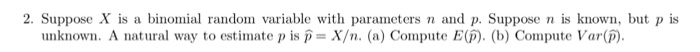 2. Suppose X is a binomial random variable with parameters n and p. Suppose n is known, but p is ate p is p X/n. (a) Compute E(). (b) Compute Var(i) unknown. A natural way to est