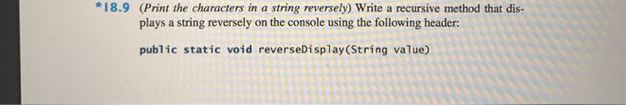 *18.9 (Print the characters in a string reversely) Write a recursive method that dis- plays a string reversely on the console using the following header: public static void reverseDisplay(String value)