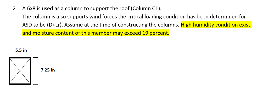 2 A 6x8 is used as a column to support the roof (Column C1) The column is also supports wind forces the critical loading condition has been determined for ASD to be (D+Lr). Assume at the time of constructing the columns, High humidity condition exist, and moisture content of this member may exceed 19 percent. 5.5 in 7.25 in