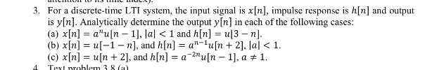 For a discrete-time LTI system, the input signal is x[n], impulse response is h[n] and output is y[n]. Analytically determine the output y[n] in each of the following cases: (a) χ[n] au[n-1], lal < 1 and h[n] = u[3-n] (b) χ[n] = u[-1-n], and h[n] = an-lu[n + 2], lal < 1. (c) χ[n] = u [n + 2], and h[n] = a-2n u [n-1], a # 1. 3. 4 Text nrohlem 3 8 (al