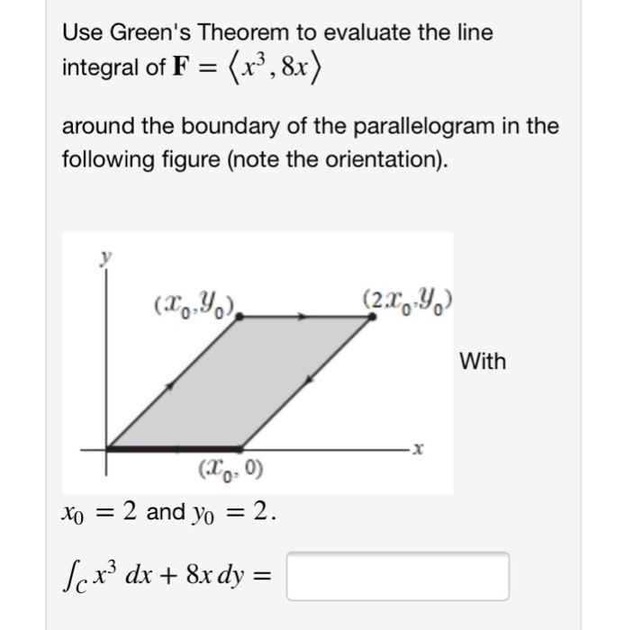 Use Greens Theorem to evaluate the line integral of F = 〈x, 8x〉 around the boundary of the parallelogram in the following figure (note the orientation). (2.xy With To. 0) Xi-2 and yo-2. 0