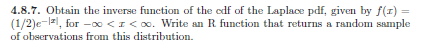 4.8.7. Obtain the inverse function of the edf of the Laplace pdf, given by f(r) (1/2)e-lzl, for-oo < | < oo. Write an R funct