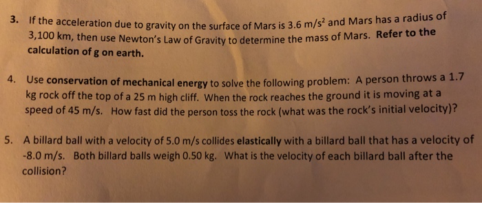 3. If the acceleration due e to gravity on the surface of Mars is 3.6 m/s and Mars has a radius of gravity the 3,100 km, then use Newtons Law of Gravity to determine the mass of Mars. Refer to calculation of g on earth. Use conservation of mechanical energy to solve the following problem: A person throws a 1.7 kg rock off the top of a 25 m high cliff. When the rock reaches the ground it is moving at a speed of 45 m/s. How fast did the person toss the rock (what was the rocks initial velocity)? 4. A billard ball with a velocity of 5.0 m/s collides elastically with a billard ball that has a velocity of 8.0 m/s. Both billard balls weigh 0.50 kg. What is the velocity of each billard ball after the collision? 5.