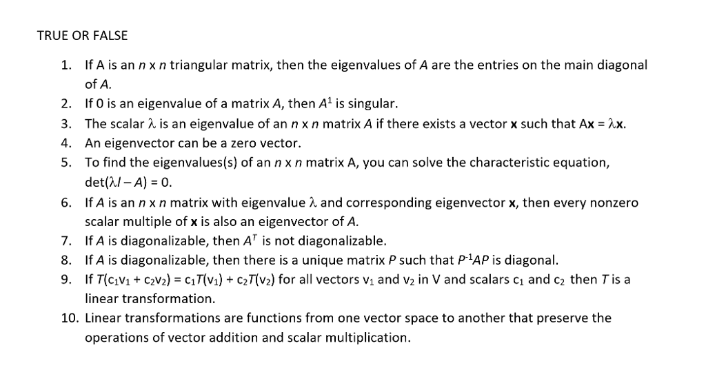 TRUE OR FALSE 1. If A is an n x n triangular matrix, then the eigenvalues of A are the entries on the main diagonal of A If O is an eigenvalue of a matrix A, then A1 is singular. The scalar λ is an eigenvalue of an n x n matrix A if there exists a vector x such that Ax-2x. An eigenvector can be a zero vector. To find the eigenvalues(s) of an n x n matrix A, you can solve the characteristic equation, det(λ/-A)-0. If A is an n x n matrix with eigenvalue λ and corresponding eigenvector x, then every nonzero scalar multiple of x is also an eigenvector of A. 2. 3. 4. 5. 6. 7. TA is diagonalizable, then AT is not diagonalizable. 8. If A is diagonalizable, then there is a unique matrix P such that P AP is diagonal. 9. If T(cVc2V2)cT(v) c2T(v2) for all vectors vi and v2 in V and scalars c1 and c2 then T is a inear transformation. 10. Linear transformations are functions from one vector space to another that preserve the operations of vector addition and scalar multiplication.