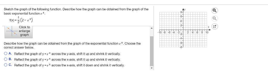 Sketch the graph of the following function. Describe how the graph can be obtained from the graph of the basic exponential function eX t(x)-(2-ex) Click to enlarge graph 10 Describe how the graph can be obtained from the graph of the exponential function eX. Choose the correct answer below. O A. Reflect the graph of y e across the y-axis, shift it up and shrink it vertically. ○ B. Reflect the graph of y-e x across the x-axis, shift it up and shrink it vertically O C. Reflect the graph of y ex across the x-axis, shift it down and shrink it vertically