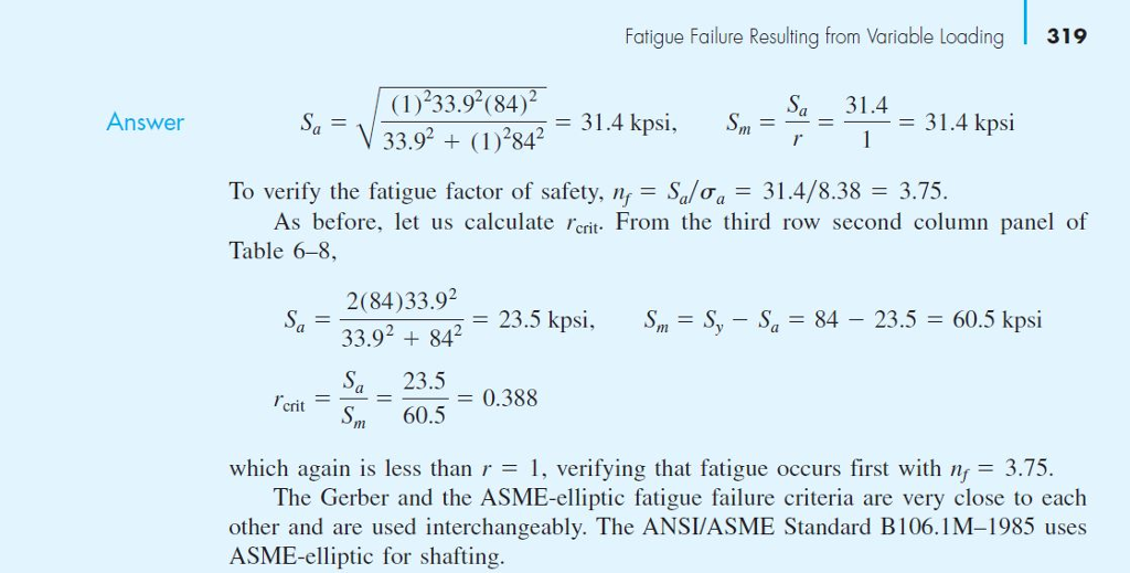 Fatique Failure Resulting from Variable Loadina319 (1) 33.9(84)2 33.92 ()842 31.4 kpsi 31.431.4 kpsi Answer To verify the fatigue factor of safety, nSa 31.4/8.38-3.75. As before, let us calculate crit From the third row second column panel of Table 6-8 2(84)33.9 23.5 kpsi, Sn- S, - Sa 84 - 23.5 - 60.5 kpsi 33.92 +842 onit23.5 m 60.50.388 which again is less than r = l, verifying that fatigue occurs first with n = 3.75. The Gerber and the ASME-elliptic fatigue failure criteria are very close to each other and are used interchangeably. The ANSI/ASME Standard B106.1M-1985 uses ASME-elliptic for shafting.