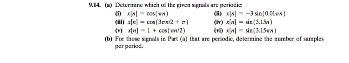 9.14. (a) Determine which of the given signals are periodic: (i) x[n] = cos(mn) (iii) x[n] = cos(3m2 +m) (v) x[n (ii) x[n]=_3 sin(0.01mn) (iv) x[n] = sin(3.15n) (vi) r[n] = sin(3.15m) I = 1 + cos(mn/2) (b) For those signals in Part (a) that are periodic, determine the number of samples per period.