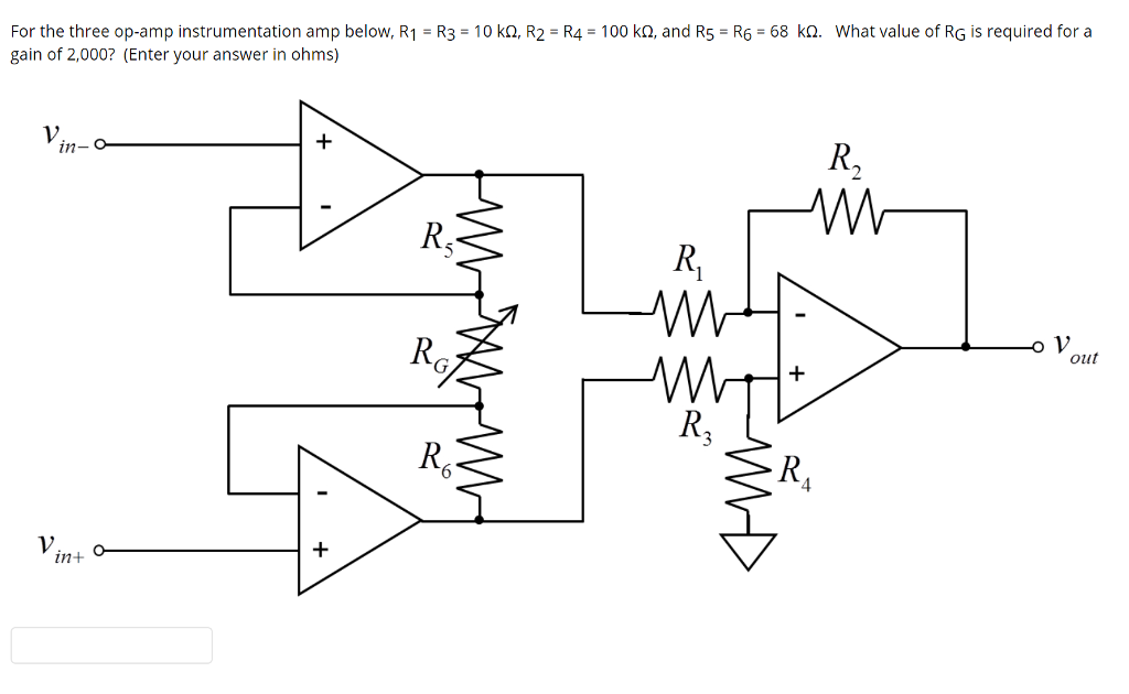 For the three op-amp instrumentation amp below, R1 R3 10 ko, R2 R4 100 ko, and R5 R6 68 kQ. What value of RG is required for a gain of 2,000? (Enter your answer in ohms) in- out R6 in+ O