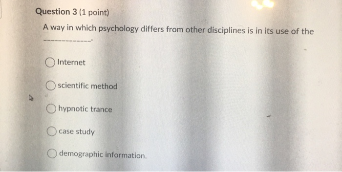 Question 3 (1 point) A way in which psychology differs from other disciplines is in its use of the OInternet Oscientific meth