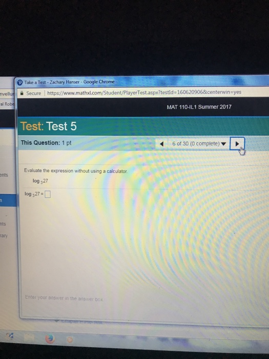 Take a Test - Zachary Hanser - Google Chrome nvelluSecure https://www.mathxl.com/Student/PlayerTest.aspx?testld 1606209068icenterwin-yes MAT 110-IL1 Summer 2017 Test: Test 5 This Question: 1 pt 6 of 30 (0 complete) ▼ Evaluate the expression without using a calculator ents log 327 log 327 nts rary Enter your answer in the box