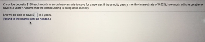 Kristy Joe deposits $180 each month in an ordinary annuity to save for a new car. If the annuity pays a monthly interest rate of 0.52%, how much will she be able to save in 3 years? Assume that the compounding is being done monthly. She will be able to save $in 3 years. Round to the nearest cent as needed.)