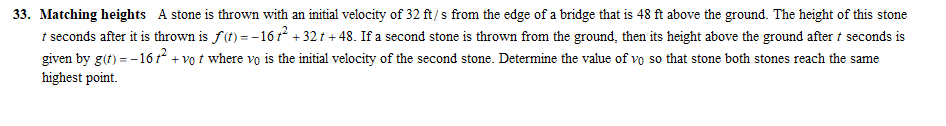 33. Matching heights A stone is thrown with an initial velocity of 32 ft/s from the edge of a bridge that is 48 ft above the ground. The height of this stone t seconds after it is thrown is a)--16r2+32t+48. If a second stone is thrown from the ground, then its height above the ground after t seconds is given by gư)--16 r + vo t where vo s the initial velocity of the second stone. Determine he value ofvõ so that sto e both stones rech the same highest point.