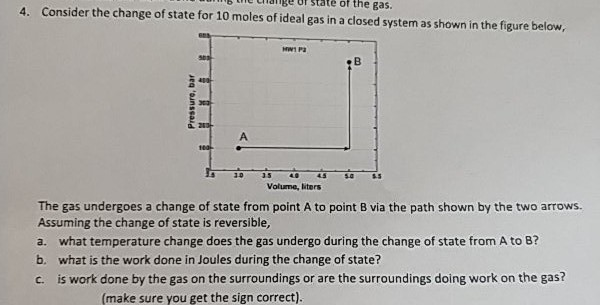 b anBe of state of the gas 4. Consider the change of state for 10 moles of ideal gas in a closed system as shown in the figure below, Volume, ters The gas undergoes a change of state from point A to point B via the path shown by the two arrows Assuming the change of state is reversible, a. what temperature change does the gas undergo during the change of state from A to B? b. what is the work done in Joules during the change of state? c. is work done by the gas on the surroundings or are the surroundings doing work on the gas? (make sure you get the sign correct).