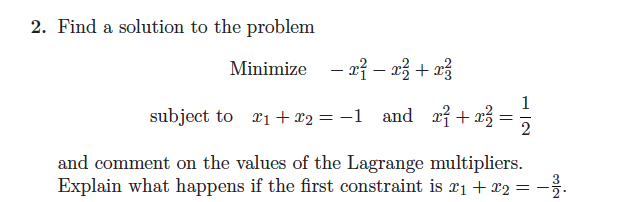 2. Find a solution to the problem Minimize -x-x subject to 1 +2-1 and r 2 and comment on the values of the Lagrange multipliers. Explain what happens if the first constraint is r1 +T2 _2.