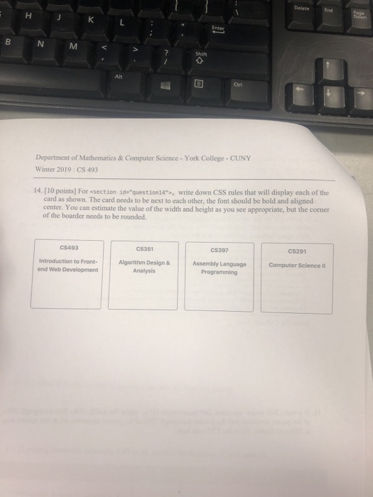 DeleteEnd Department of Mathematics & Computer Science - York College CUNY Winter 2019: CS 493 14. [10 points] For <section idequestion24, write down CSS rules that will display each of the card as shown. The card needs to be next to each other, the font should be bold and aligned center. You can estimate the value of the width and height as you see appropriate, but the corner of the boarder needs to be rounded. C$493 CS351 C$397 CS291 Introduction to Front Algorithm Design & Assembly Language Computer Science II end Web Development Programming
