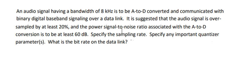 An audio signal having a bandwidth of 8 kHz is to be A-to-D converted and communicated with binary digital baseband signaling over a data link. It is suggested that the audio signal is over sampled by at least 20%, and the power signal-ta-noise ratio associated with the A-to-D conversion is to be at least 60 dB. Specify the sampling rate. Specify any important quantizer parameter(s). What is the bit rate on the data link?