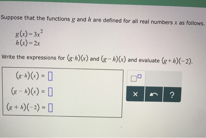 Suppose that the functions g and h are defined for all real numbers x as follows. g(x) = 3x2 h(x)-2x Write the expressions for (g h)(r) and (g -h)(x) and evaluate h)(x) and (g-h)(x) and evaluate (g+h)(-2) g, h)(x) = g + h)(-2) =
