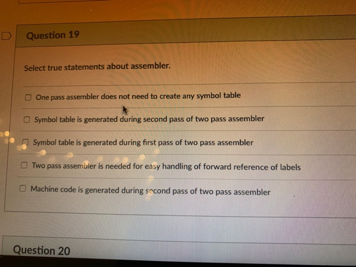 Question 19 Select true statements about assembler. O One pass assembler does not need to create any symbol table Symbol tabl
