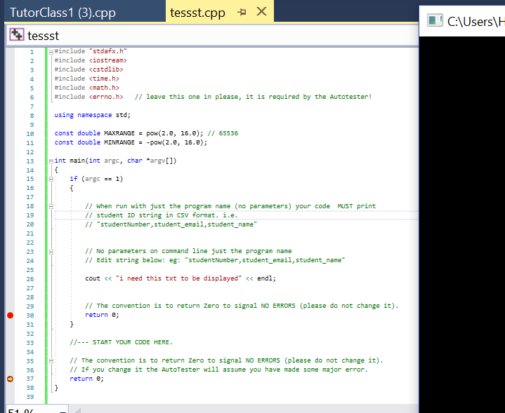 TutorClass1 (3).cpp ?tessst tessst.cpp a x sers e*include #include #include #include #include #include <errno.h> // leave this one in please, it is required by the Autotester! stdafx.h iostream» <CStdlìb> ?time. h> <math. h> 6 using namespace std; const double MAXRANGE pow(2.8, 16.0); I 65536 const double MINRANGE -pow(2.8, 16.8); 12 13 int main(int argc, char argv]) 15 if (argc1) 17 // when run with just the program name (no parameters) your code MUST print // student ID string in CSV format.ie // studentNumber, student_email, student_name // No parameters on command line just the program name // Edit string below: eg: studentNumber,student_email, student_name 23 24 25 26 cout ?? i need this txt to be displayed ??endl; // The convention is to return Zero to signal ND ERRORS (please do not change it) return e 29 31 32 /I-START YOUR CODE HERE 34 35 36 0 37 38 // The convention is to return Zero to signal NO ERRORS (please do not change it) /I If you change it the AutoTester will assume you have made some major error return e