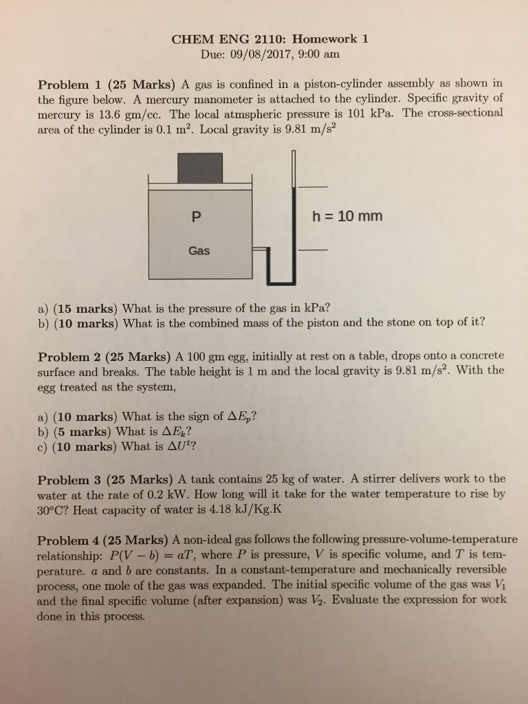 CHEM ENG 2110: Homework 1 Due: 09/08/2017, 9:00 am Problem 1 (25 Marks) A gas is confined in a piston-cylinder assembly as shown in the figure below. A mercury manometer is attached to the cylinder. Specific gravity of mercury is 13.6 gm/cc. The local atmspheric pressure is 101 kPa. The cross-sectional area of the cylinder is 0.1 m12. Local gravity is 9.81 m/s2 h=10mm Gas a) (15 marks) What is the pressure of the gas in kPa? b) (10 marks) What is the combined mass of the piston and the stone on top of it? Problem 2 (25 Marks) A 100 gm egg, initially at rest on a table, drops onto a concrete surface and breaks. The table height is 1 m and the local gravity is 9.81 m/s2. With the egg treated as the system, a) (10 marks) What is the sign of AEp? b) (5 marks) What is A ? c) (10 marks) What is Δ ? Problem 3 (25 Marks) A tank contains 25 kg of water. A stirrer delivers work to the water at the rate of 0.2 kW. How long will it take for the water temperature to rise by 30°C? Heat capacity of water is 4.18 kJ/Kg.K Problem 4 (25 Marks) A non-ideal gas follows the following pressure-volume-temperature relationship: P(V - b) aT, where P is pressure, V is specific volume, and T is tem- perature. a and b are constants. In a constant-temperature and mechanically reversible process, one mole of the gas was expanded. The initial specific volume of the gas was Vi and the final specific volume (after expansion) was ½. Evaluate the expression for work done in this process.