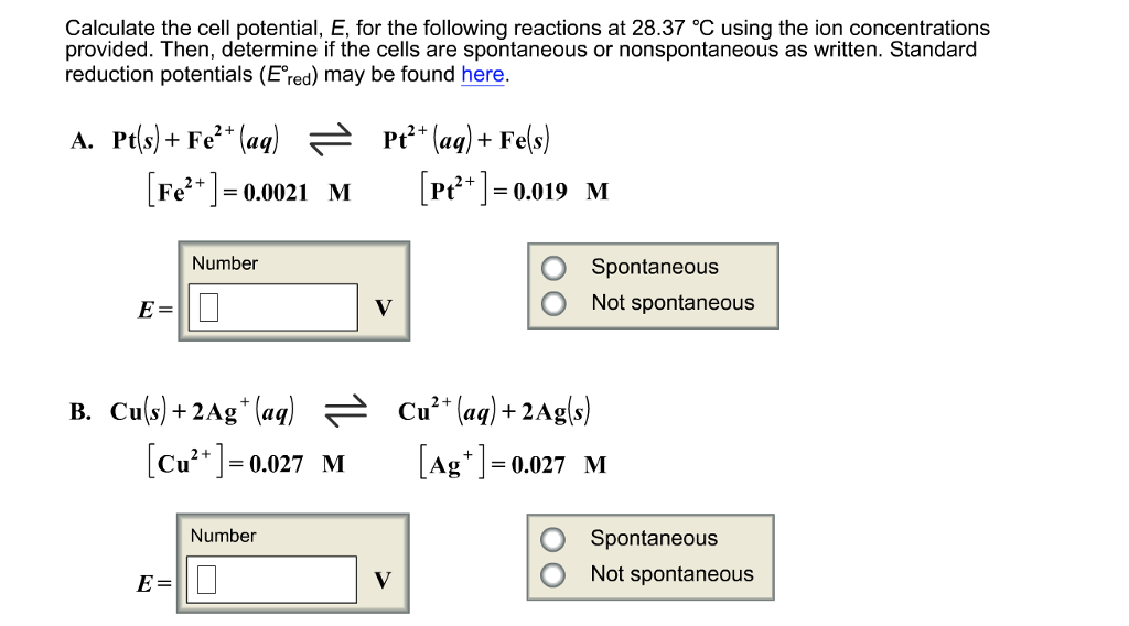 Calculate the cell potential, E, for the following reactions at 28.37 °C using the ion concentrations provided. Then, determine if the cells are spontaneous or nonspontaneous as written. Standard reduction potentials (E red) may be found here. A. Pt(s) +Fe2 + (aq) 근 Pt2+ (aq) + Fe(s) [Fe2+] [Pt21-0.019 M 0.0021 M Number O Spontaneous O Not spontaneous E= (cu-0.027 MAg-0.027 M Cu2+1= M Ag0.027 M Number Spontaneous O Not spontaneous