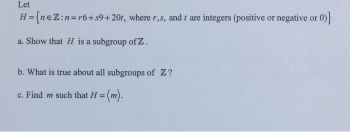 Let H Inez: n r6+s9+ 20t, where r,s, and t are integers (positive or negative or 0) a. Show that H is a subgroup of Z. b. What is true about all subgroups of Z? c. Find m such that H (m).