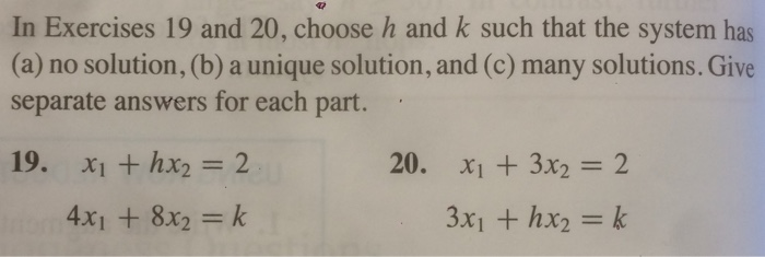 In Exercises 19 and 20, choose h and k such that the system has (a) no solution, (b) a unique solution, and (c) many solutions. Give separate answers for each part 20. x1+3x2=2 4x1 + 8x2 = k