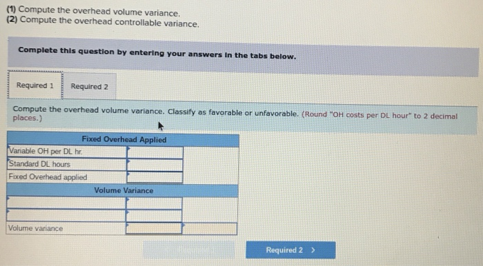 (1) Compute the overhead volume variance (2) Compute the overhead controllable variance. Complete this question by entering your answers in the tabs below. Required 1 Required 2 Compute the overhead volume variance. Classify as favorable or unfavorable. (Round OH costs places.) per DL hour to 2 decimal Fixed Overhead Appliedmn Variable OH per DL hr Standard DL hours Fixed Overhead applied Volume Variance Volume variance Required 2>
