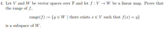 4. Let V and W be vector spaces over F and let f: V W be a linear map. Prove that the range of f, range(f) := {y W l there exists re V such that f(x) = y} is a subspace of W.