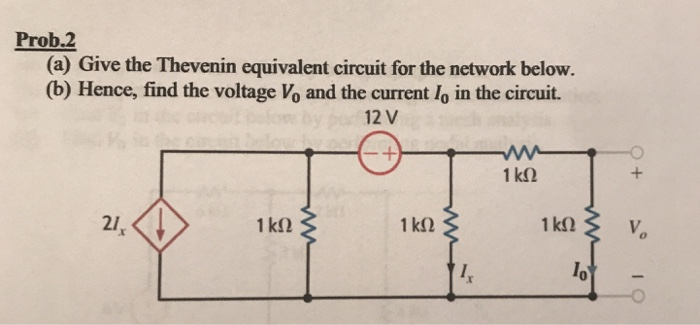 Prob.2 (a) Give the Thevenin equivalent circuit for the network below. (b) Hence, find the voltage Vo and the current lo in the circuit. 12 V 1kf2 21 1 k92 lo 0