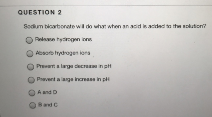 QUESTION 2 Sodium bicarbonate will do what when an acid is added to the  solution?