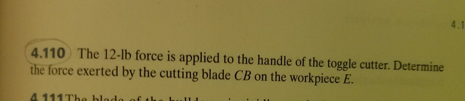 4.1 4.110) The 12-lb force is applied to the handle of the toggle cutter. Determine the force exerted by the cutting blade CB on the workpiece E.