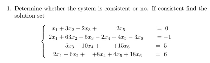 1. Determine whether the system is consistent or no. If consistent find the solution set xit 3x2-2x3 + 2x5 2n + 63r2-5x3-2x4 + 4x5-3x6 5r3 +10x4++15re 21 6r2+ +8244r5 186 =-1