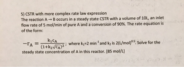 5) CSTR with more complex rate law expression The reaction A → B occurs in a steady state CSTR with a volume of 10L, an inlet flow rate of 5 mol/min of pure A and a conversion of 90%. The rate equation is of the form: k1CA ye) where kp2 min and k is 20/mol)ps solve for the steady state concentration of A in this reactor. [85 mol/L]