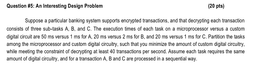 Question #5: An Interesting Design Problem (20 pts) Suppose a particular banking system supports encrypted transactions, and that decrypting each transaction consists of three sub-tasks A, B, and C. The execution times of each task on a microprocessor versus a custom digital circuit are 50 ms versus 1 ms for A, 20 ms versus 2 ms for B, and 20 ms versus 1 ms for C. Partition the tasks among the microprocessor and custom digital circuitry, such that you minimize the amount of custom digital circuitry, while meeting the constraint of decrypting at least 40 transactions per second. Assume each task requires the same amount of digital circuitry, and for a transaction A, B and C are processed in a sequential way