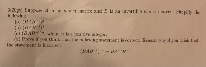3(20pt) Suppose A ia an n x n matrix and B is an invertible n x n matrix. Simplify the following. (a) (BAB-1) (b) (BAB (c) (BAB-1) where n is a positive integer (d) Prove if you think that the following statement is correct. Reason why if you think that the statement is incorrect. (BAB BA- B