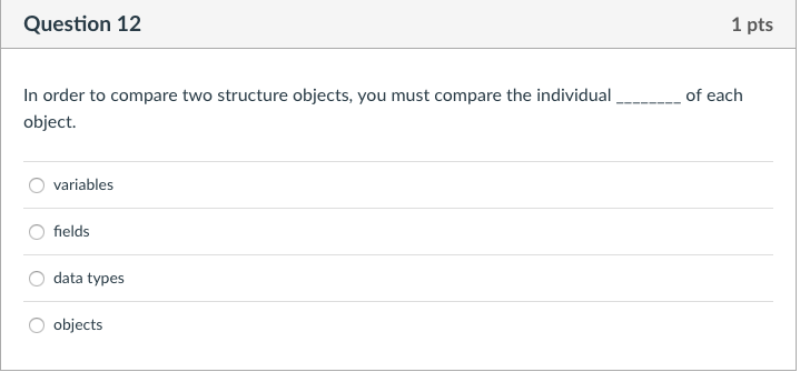 Question 12 1 pts In order to compare two structure objects, you must compare the individualof each object. variables O field