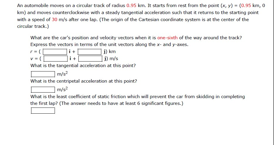 An automobile moves on a circular track of radius 0.95 km. It starts from rest from the point (x, y)(0.95 km, 0 km) and moves counterclockwise with a steady tangential acceleration such that it returns to the starting point with a speed of 30 m/s after one lap. (The origin of the Cartesian coordinate system is at the center of the circular track.) What are the cars position and velocity vectors when it is one-sixth of the way around the track? Express the vectors in terms of the unit vectors along the x- and y-axes. j) km j) m/s What is the tangential acceleration at this point? What is the centripetal acceleration at this point? What is the least coefficient of static friction which will prevent the car from skidding in completing 2 m/s- 2 m/s the first lap? (The answer needs to have at least 6 significant figures.)
