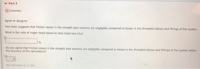 Part 3 x Incorrect Agree or disagree Your boss suggests that friction losses in the straight pipe sections are negligible compared to losses in the threaded elbows and fittings of the system. what is the ratio of major head losses to total head loss (%)? Do you agree that friction losses in the straight pipe sections are negligible compared to losses in the threaded elbows and fittings of the system within the accuracy of the calculations? the tolerance is +/-2%