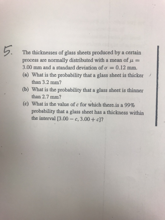 The thicknesses of glass sheets produced by a certain process are normally distributed with a mean of u- 3.00 mm and a standard deviation of ơ-: 0.12 mm. (a) What is the probability that a glass sheet is thicker than 3.2 mm? (b) What is the probability that a glass sheet is thinner than 2.7 mm? (c) What is the value of c for which there.is a 99% probability that a glass sheet has a thickness within the interval [3.00-c, 3.00 + c)?