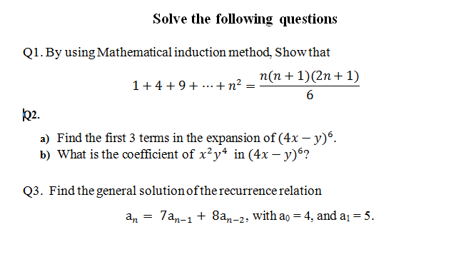 Solve the following questions Q1. By using Mathematical induction method, Show that 1+4+9 + ...+n2 n(n+)(2n+1) Q2. a) Find the first 3 terms in the expansion of (4xy. b) What is the coefficient of x2y4 in (4x -y)6? Q3. Find the general solution ofthe recurrence relation an - 7an-1+ 8an-2, with ao 4, and a 5.