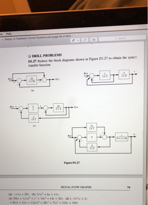 w Help s Design of Feedback Control Systems.pdf (page 94 of 864) O DRILL PROBLEMS D1.27 Reduce the block diagrams shown in Figure D1.27 to obtain the syste transfer function. RLs) Ria) 10 』+1 ra) Ra)+ 10 . 10 Figure D1.27 SIGNAL FLOW GRAPHS 79 (c) 20s + D)/(s++14s2 +14s +20); (d) 1-3(s +2) + 8s(s +2Ms+DVs +28s3 +71s2 +224s +180)