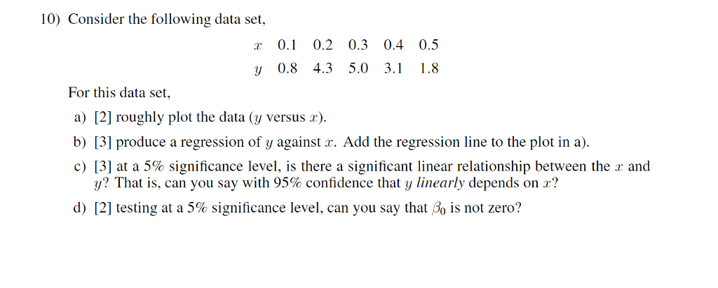 10) Consider the following data set, 0.1 0.2 0.3 0.4 0.5 y 0.8 4.35.0 3.1 1.8 For this data set, a) [2] roughly plot the data (y versus r) b) 3] produce a regression of y against a. Add the regression line to the plot in a c) [3] at a 5% significance level, is there a significant linear relationship between the x and y? That is, can you say with 95% confidence that y linearly depends on r? d) [21 lesting at a 5% significance level, can you say that A, is not zero?