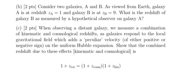 (b) [2 pts] Consider two galaxies, A and B. As viewed from Earth, galaxy A is at redshift zA 1 and galaxy B is at ZB = 9, What is the redshift of galaxy B as measured by a hypothetical observer on galaxy A? (c) [2 pts] When observing a distant galaxy, we measure a combination of kinematic and cosmological redshifts, as galaxies respond to the local gravitational field which adds a peculiar velocity (of either positive or negative sign) on the uniform Hubble expansion. Show that the combined redshift due to these effects [kinematic and cosmological is